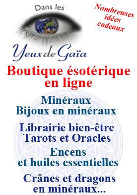 La boutique en ligne Dans les Yeux de Gaïa offre un grand choix d'idées cadeaux, de nombreux bijoux en minéraux, des minéraux,  des produits ésotériques  et des articles Bien être.