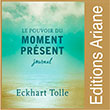 Éditions Ariane Le pouvoir du moment présent Ce journal constitue une merveilleuse façon de réfléchir à certains des passages les plus pertinents et déterminants du brillant ouvrage d'Eckhart Tolle, et d'y écrire librement.