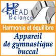 Appareil de gymnastique buccal. Médaillé d'or au Concours Lépine Paris 2005. Médaillé par la société Française de Médecine du sport. Head Balance